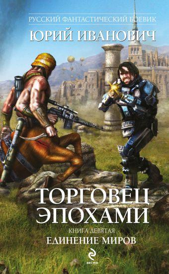 Торговец эпохами. Книга девятая: Единение миров Иванович Ю.