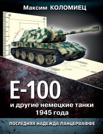 Е-100 и другие немецкие танки 1945 года. Последняя надежда Панцерваффе Коломиец М.