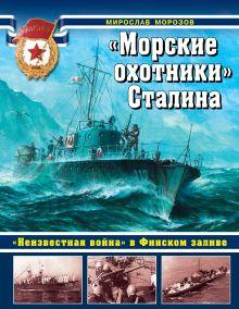 Морозов М.Э. - «Морские охотники» Сталина. «Неизвестная война» в Финском заливе обложка книги