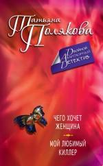 Полякова Т.В. - Чего хочет женщина. Мой любимый киллер обложка книги