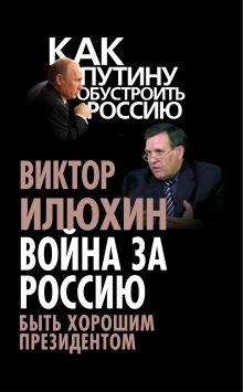 Илюхин В.И. - Война за Россию. Быть хорошим президентом обложка книги