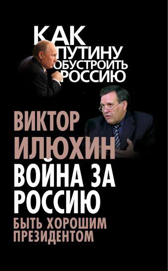Война за Россию. Быть хорошим президентом Илюхин В.И.