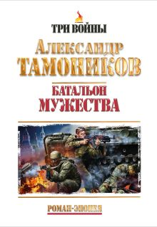 Тамоников А.А. - Батальон мужества. Роман-эпопея обложка книги