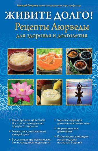 ЖИВИТЕ ДОЛГО! Рецепты Аюрведы для здоровья и долголетия Полунин В.С.