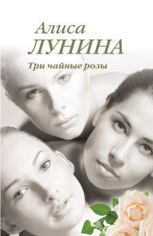 Лунина А. - Три чайные розы обложка книги