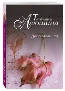 Алюшина Т.А. - Две половинки обложка книги