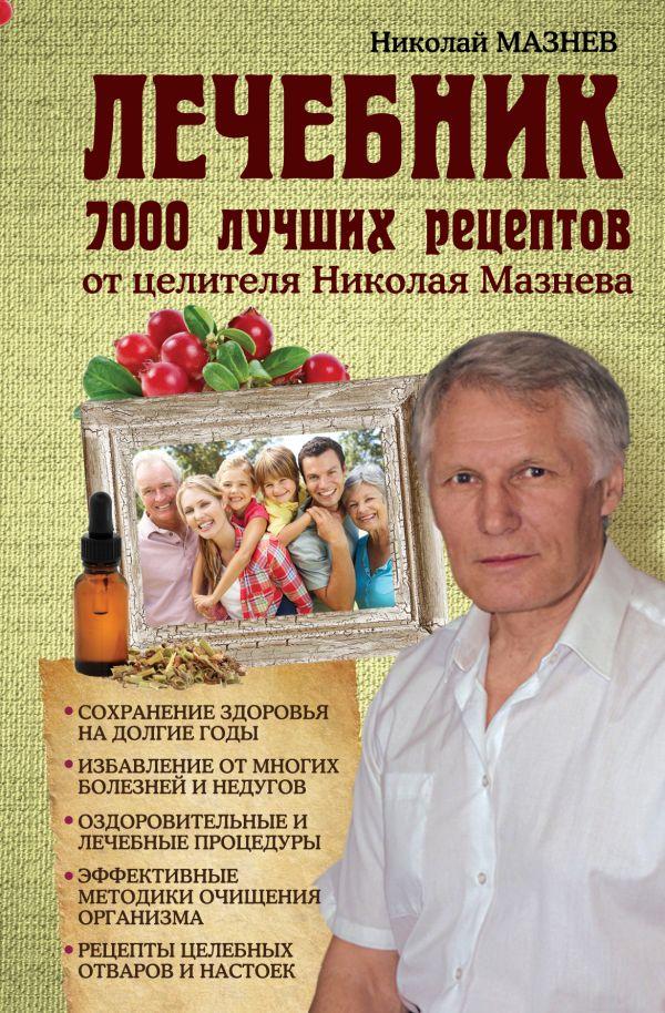 Лечебник. 7000 лучших рецептов от целителя Николая Мазнева Мазнев Н.И.