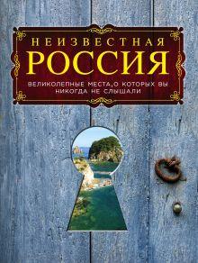 Неизвестная Россия: великолепные места, о которых вы никогда не слышали. 2-е изд., испр. и доп. обложка книги