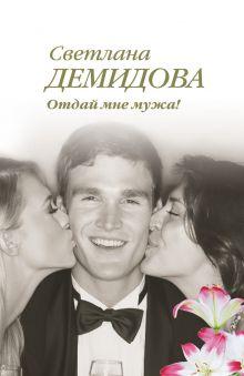 Обложка Отдай мне мужа! Светлана Демидова