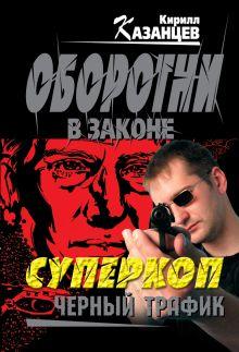 Казанцев К. - Суперкоп. Черный трафик обложка книги