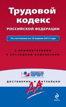 Трудовой кодекс Российской Федерации. По состоянию на 10 апреля 2013 года. С комментариями к последним изменениям