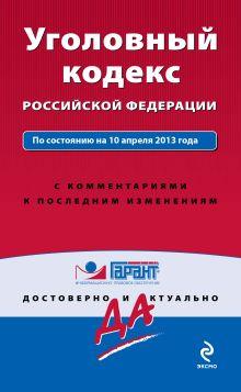 Уголовный кодекс Российской Федерации. По состоянию на 10 апреля 2013 года. С комментариями к последним изменениям