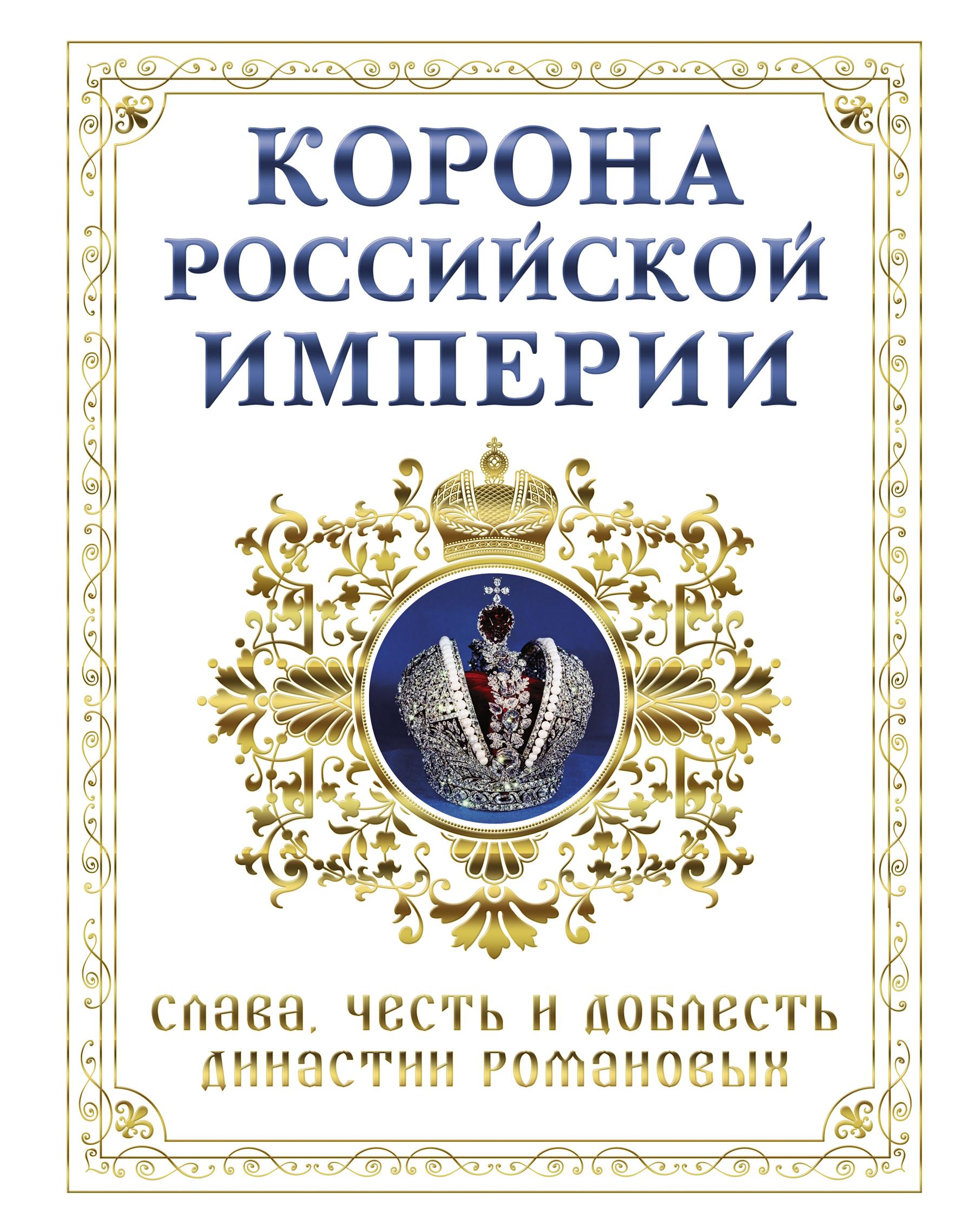 Корона российской империи. Слава, честь и доблесть династии Романовых