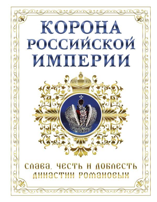 Корона российской империи. Слава, честь и доблесть династии Романовых Фоменко Н.