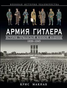 Обложка Армия Гитлера. История германской военной машины 1939 – 1945гг. Крис Макнаб