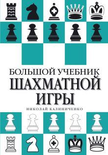 Калиниченко Н. - Большой учебник шахматной игры обложка книги