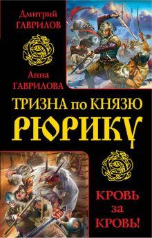 Гаврилов Д.А., Гаврилова А.С. - Тризна по князю Рюрику. Кровь за кровь! обложка книги