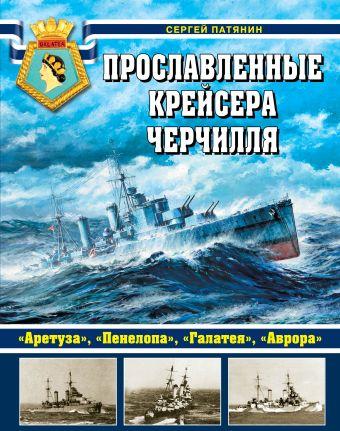 Прославленные крейсера Черчилля. «Аретуза», «Пенелопа», «Галатея», «Аврора» Патянин С.В.
