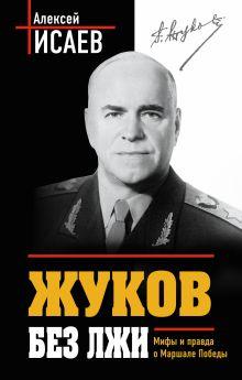 Жуков без лжи. Мифы и правда о Маршале Победы. 7-е издание