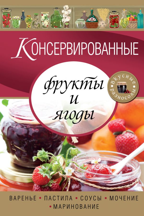 Консервированные фрукты и ягоды. Варенье, пастила, соусы, мочение и маринование