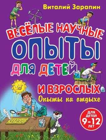 Опыты на отдыхе. Веселые научные опыты для детей и взрослых Зарапин В.Г.