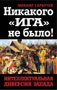 Сарбучев М. - Никакого «Ига» не было! Интеллектуальная диверсия Запада обложка книги