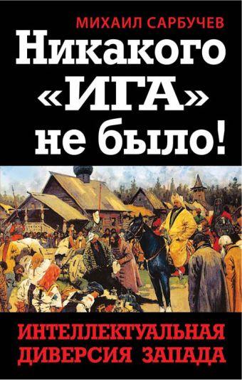 Никакого «Ига» не было! Интеллектуальная диверсия Запада Сарбучев М.
