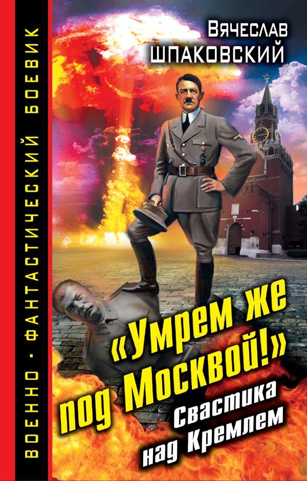 «Умрем же под Москвой!» Свастика над Кремлем