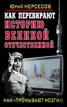 Нерсесов Ю. - Как перевирают историю Великой Отечественной. Нам «промывают мозги»! обложка книги