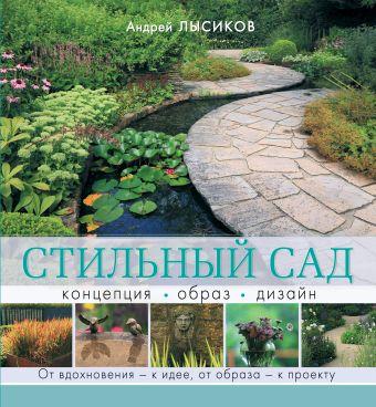 Стильный сад. От вдохновения - к идее, от образа - к проекту Лысиков А.Б.