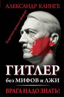 Клинге А. - Гитлер без мифов и лжи. Врага надо знать! обложка книги