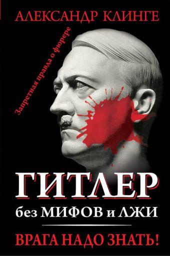 Гитлер без мифов и лжи. Врага надо знать! Клинге А.