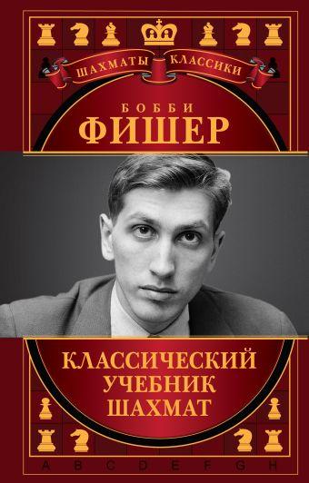 Бобби Фишер. Классический учебник шахмат Калиниченко Н.