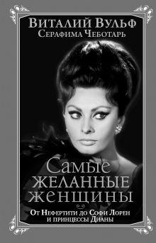 Обложка Самые желанные женщины. От Нефертити до Софи Лорен и принцессы Дианы Виталий Вульф, Серафима Чеботарь