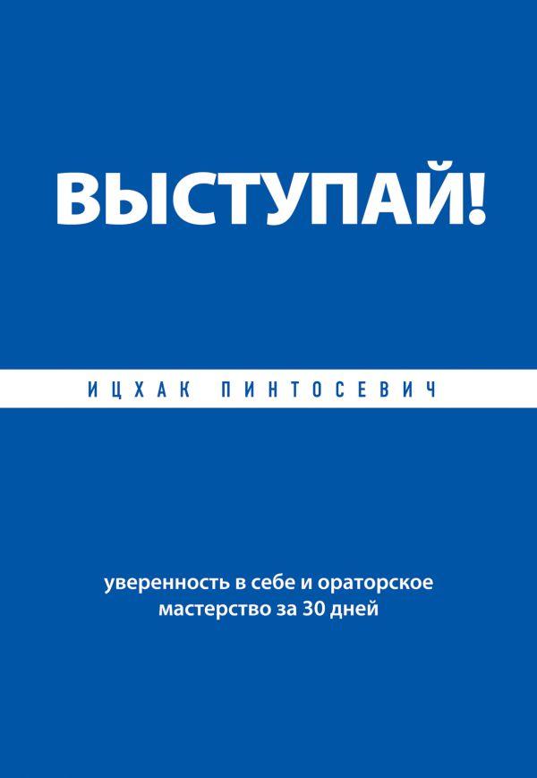 Выступай! Уверенность в себе и ораторское мастерство за 30 дней Пинтосевич И.