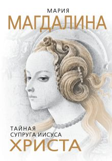 Мария Магдалина. Тайная супруга Иисуса Христа обложка книги