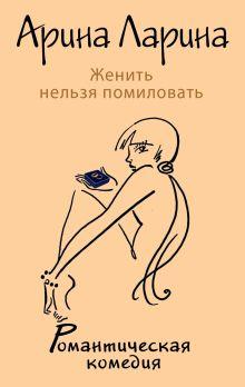 Ларина А. - Женить нельзя помиловать обложка книги