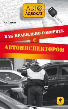 Гарбуз А.Г. - Как правильно говорить с автоинспектором обложка книги