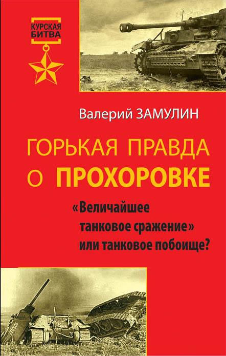 Горькая правда о Прохоровке. «Величайшее танковое сражение» или танковое побоище? Замулин В.