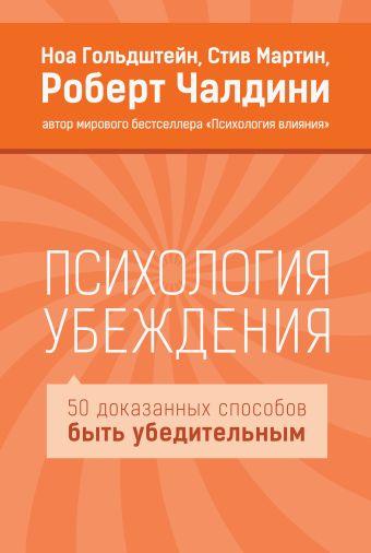 Психология убеждения. 50 доказанных способов быть убедительным Гольдштейн Н.; Мартин С.; Чалдини Р.
