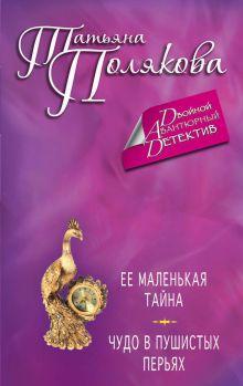 Полякова Т.В. - Ее маленькая тайна. Чудо в пушистых перьях обложка книги