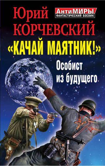 """""""Качай маятник!"""" Особист из будущего Корчевский Ю.Г."""
