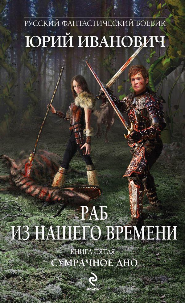 Раб из нашего времени. Книга пятая. Сумрачное дно Иванович Ю.