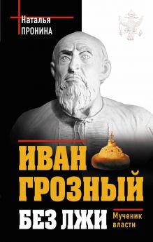 Иван Грозный без лжи. Мученик власти