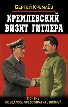 Кремлёв С. - Кремлевский визит Гитлера. Почему не удалось предотвратить войну? обложка книги
