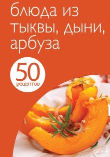 50 рецептов. Блюда из тыквы, дыни, арбуза
