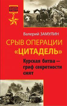 Замулин В. - Срыв операции «Цитадель». Курская битва – гриф секретности снят обложка книги