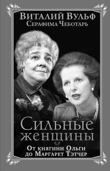 Вульф В.Я., Чеботарь С.А. - Сильные женщины. От княгини Ольги до Маргарет Тэтчер обложка книги