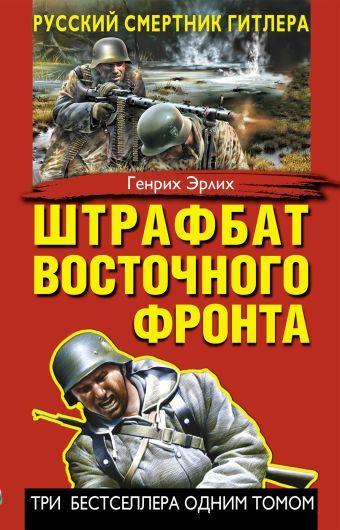 Штрафбат Восточного фронта. Русский смертник Гитлера Эрлих Г.