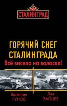 Рунов В., Зайцев Л. - Горячий снег Сталинграда. Всё висело на волоске! обложка книги